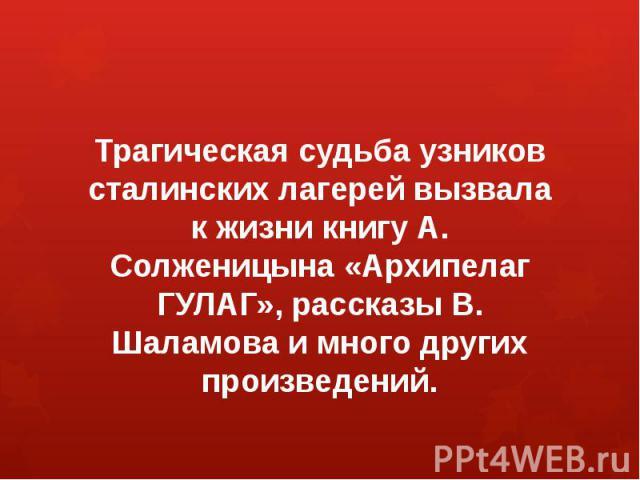 Трагическая судьба узников сталинских лагерей вызвала к жизни книгу А. Солженицына «Архипелаг ГУЛАГ», рассказы В. Шаламова и много других произведений.