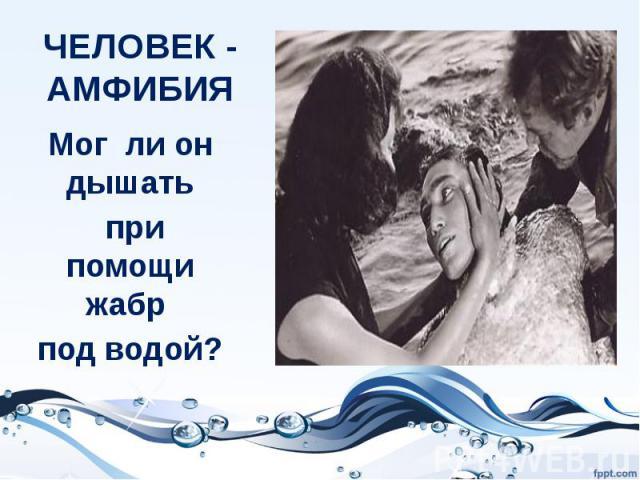 ЧЕЛОВЕК - АМФИБИЯМог ли он дышать при помощи жабр под водой?