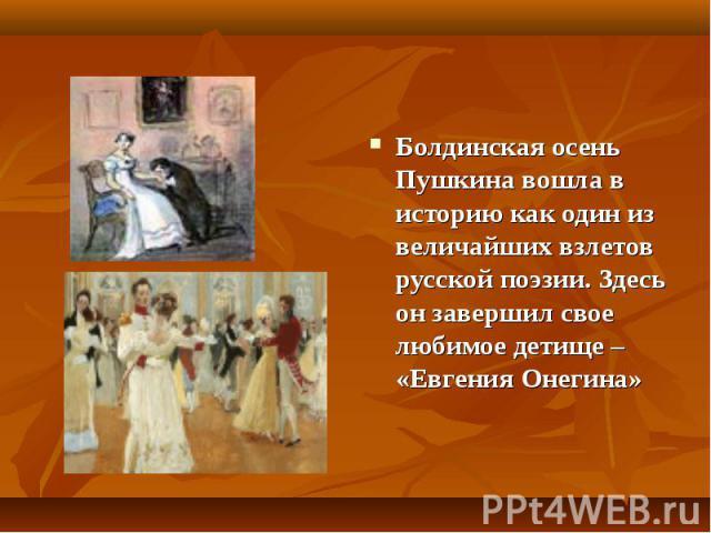 Болдинская осень Пушкина вошла в историю как один из величайших взлетов русской поэзии. Здесь он завершил свое любимое детище – «Евгения Онегина»