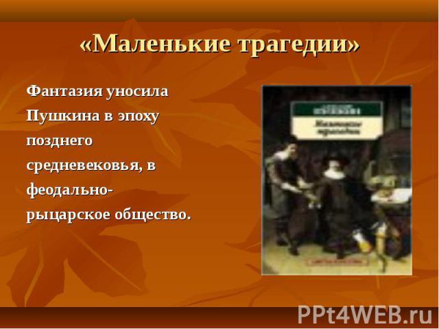 «Маленькие трагедии» Фантазия уносила Пушкина в эпоху позднего средневековья, в феодально-рыцарское общество.
