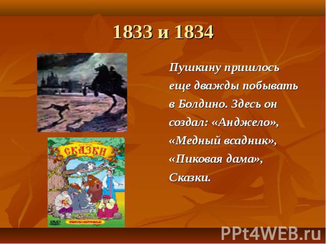 1833 и 1834 Пушкину пришлось еще дважды побывать в Болдино. Здесь он создал: «Анджело», «Медный всадник», «Пиковая дама», Сказки.