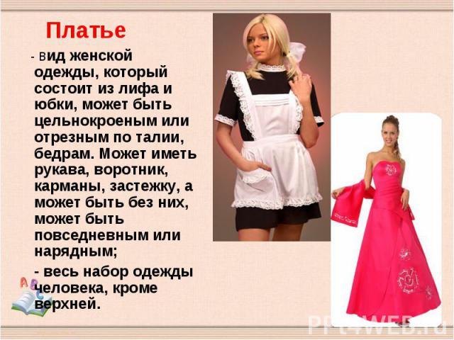 - вид женской одежды, который состоит из лифа и юбки, может быть цельнокроеным или отрезным по талии, бедрам. Может иметь рукава, воротник, карманы, застежку, а может быть без них, может быть повседневным или нарядным; - весь набор одежды человека, …