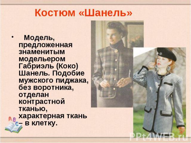 Костюм «Шанель» Модель, предложенная знаменитым модельером Габриэль (Коко) Шанель. Подобие мужского пиджака, без воротника, отделан контрастной тканью, характерная ткань – в клетку.