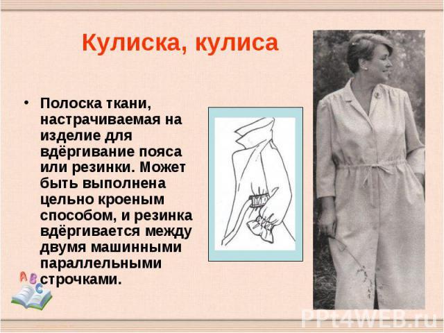 Кулиска, кулиса Полоска ткани, настрачиваемая на изделие для вдёргивание пояса или резинки. Может быть выполнена цельно кроеным способом, и резинка вдёргивается между двумя машинными параллельными строчками.