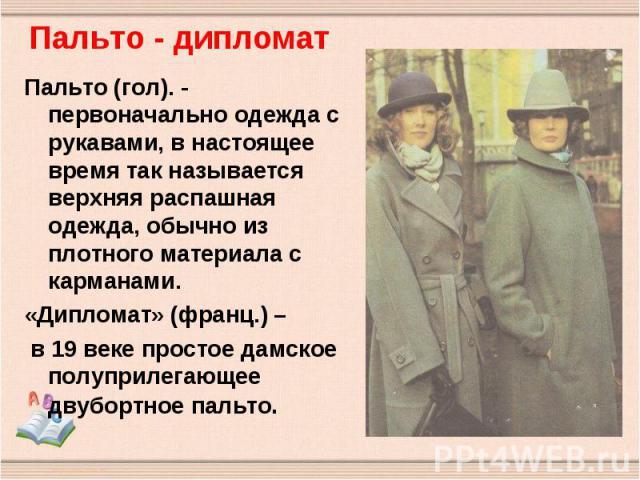 Пальто - дипломат Пальто (гол). - первоначально одежда с рукавами, в настоящее время так называется верхняя распашная одежда, обычно из плотного материала с карманами.«Дипломат» (франц.) – в 19 веке простое дамское полуприлегающее двубортное пальто.