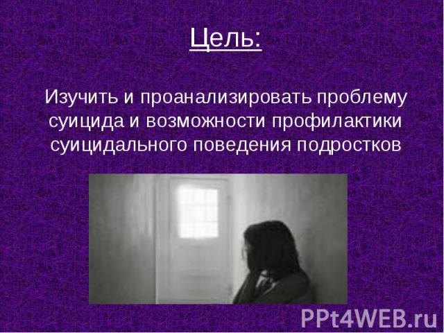 Цель:Изучить и проанализировать проблему суицида и возможности профилактики суицидального поведения подростков