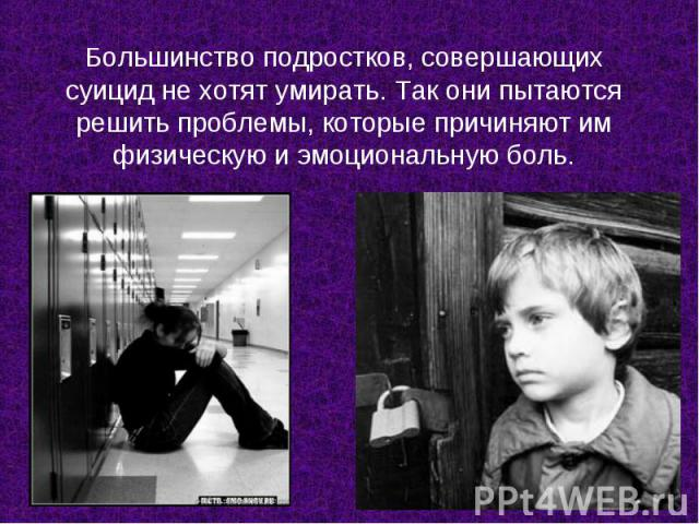 Большинство подростков, совершающих суицид не хотят умирать. Так они пытаются решить проблемы, которые причиняют им физическую и эмоциональную боль.