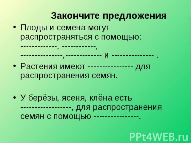 Закончите предложенияПлоды и семена могут распространяться с помощью: -------------, ------------, ---------------,------------- и --------------- . Растения имеют ---------------- для распространения семян.У берёзы, ясеня, клёна есть --------------…