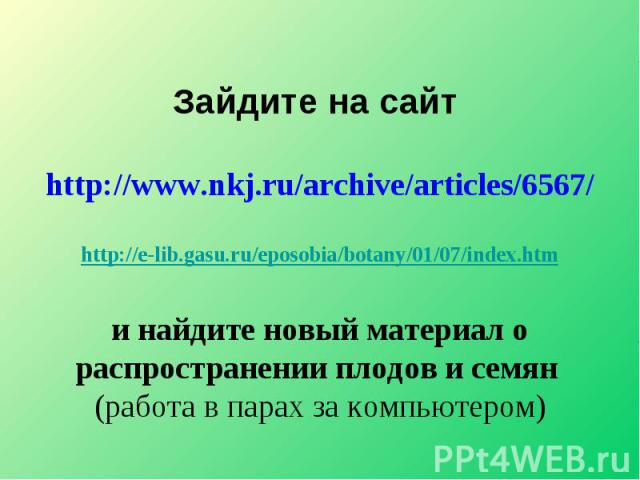 Зайдите на сайт http://www.nkj.ru/archive/articles/6567/ http://e-lib.gasu.ru/eposobia/botany/01/07/index.htmи найдите новый материал о распространении плодов и семян (работа в парах за компьютером)