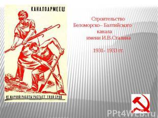 Строительство Беломорско – Балтийского канала имени И.В.Сталина 1931- 1933 гг
