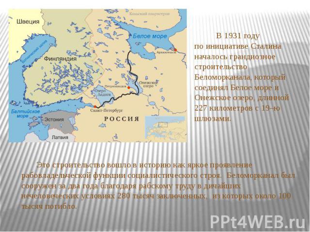 В 1931 году по инициативе Сталина началось грандиозное строительство Беломорканала, который соединял Белое море и Онежское озеро, длинной 227 километров с 19–ю шлюзами. Это строительство вошло в историю как яркое проявление рабовладельческой функции…