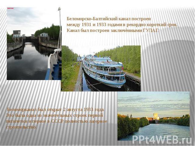 Беломорско-Балтийский канал построен между1931и1933 годамив рекордно короткий срок.Канал был построен заключённымиГУЛАГ. Беломорканал был открыт2 августа1933 года. Это была одна из значительных строекпервой пятилеткии первое в СССР полность…