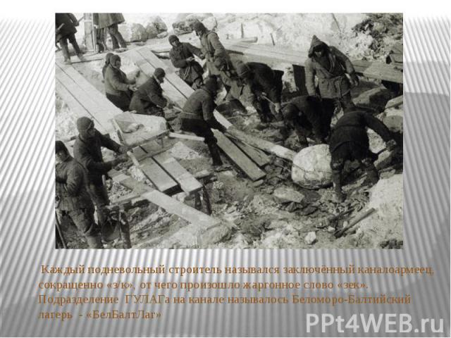 Каждый подневольный строитель называлсязаключённыйканалоармеец, сокращенно «з/к», от чего произошложаргонное слово «зек». Подразделение ГУЛАГа на канале называлось Беломоро-Балтийский лагерь - «БелБалтЛаг»