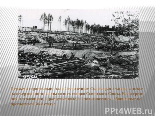 Первыми строителями стали заключенные Соловецкого лагеря, а позже на север пошли эшелоны со всех концов Советского Союза. Были среди них и уголовники, и раскулаченные, и «политические», обвиненные по пресловутой 58-й статье.