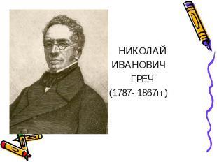 НИКОЛАЙ ИВАНОВИЧ ГРЕЧ (1787- 1867гг)
