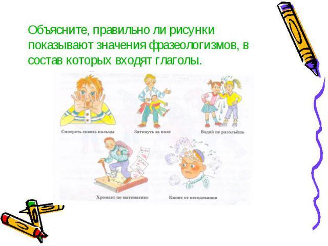 Объясните, правильно ли рисунки показывают значения фразеологизмов, в состав которых входят глаголы.