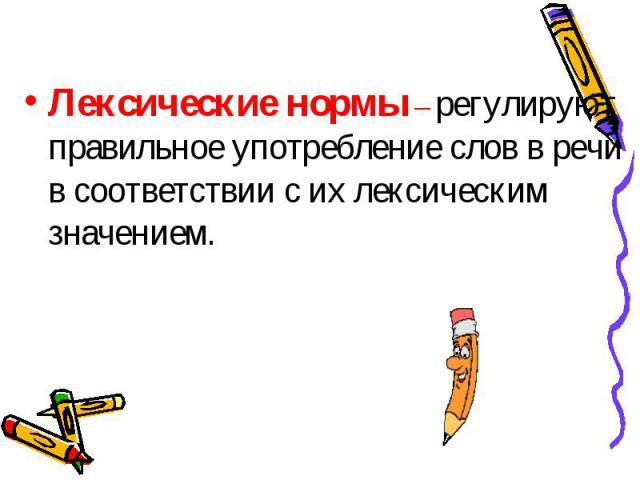.Лексические нормы – регулируют правильное употребление слов в речи в соответствии с их лексическим значением.