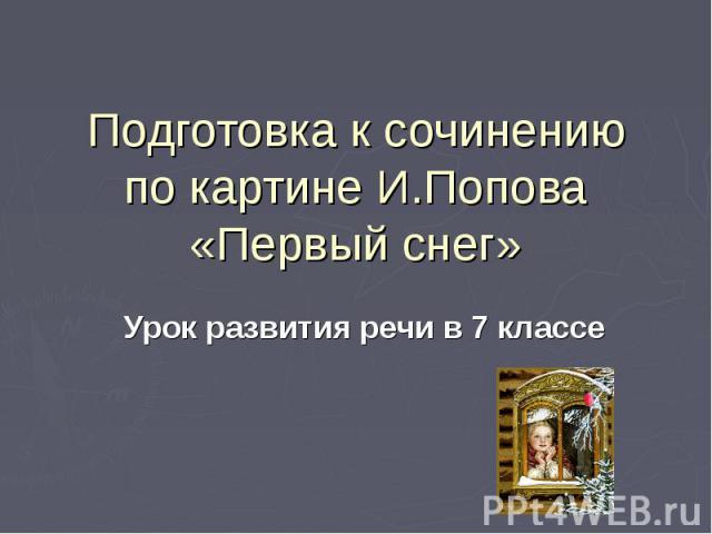 Подготовка к сочинению по картине И.Попова «Первый снег» Урок развития речи в 7 классе