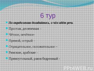 6 турПо определению догадайтесь, о чём идёт речьПростая, десятичная –Чётное, неч