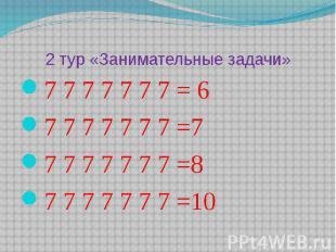 2 тур «Занимательные задачи»7 7 7 7 7 7 7 = 67 7 7 7 7 7 7 =77 7 7 7 7 7 7 =87 7
