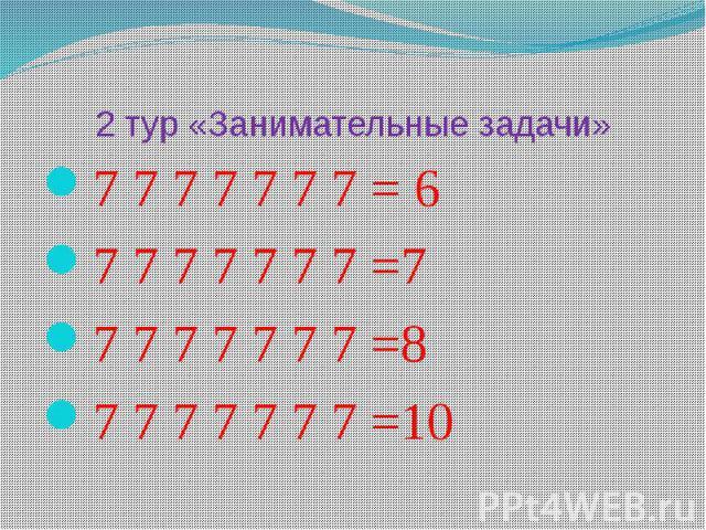2 тур «Занимательные задачи»7 7 7 7 7 7 7 = 67 7 7 7 7 7 7 =77 7 7 7 7 7 7 =87 7 7 7 7 7 7 =10