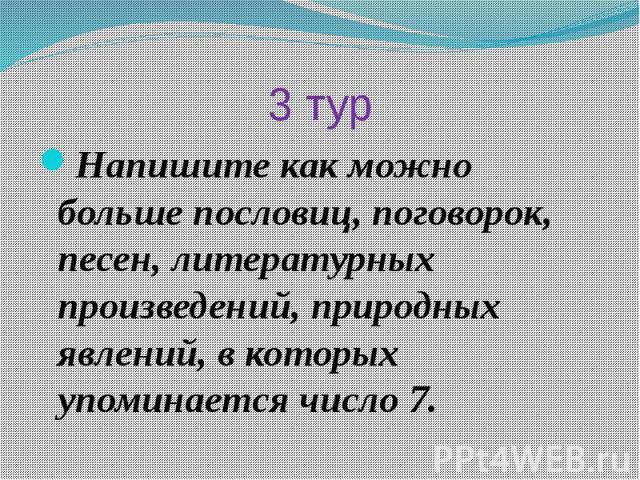3 турНапишите как можно больше пословиц, поговорок, песен, литературных произведений, природных явлений, в которых упоминается число 7.