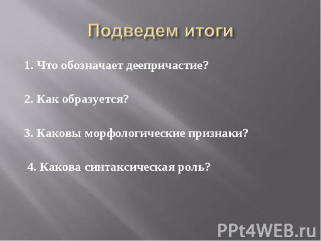 1. Что обозначает деепричастие? 2. Как образуется?3. Каковы морфологические признаки? 4. Какова синтаксическая роль?
