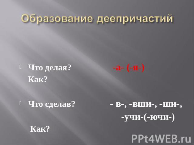 Что делая? -а- (-я-) Как?Что сделав? - в-, -вши-, -ши-, -учи-(-ючи-) Как?