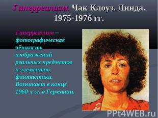 Гиперреализм. Чак Клоуз. Линда. 1975-1976 гг. Гиперреализм – фотографическая чёт