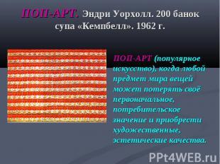 ПОП-АРТ. Эндри Уорхолл. 200 банок супа «Кемпбелл». 1962 г. ПОП-АРТ (популярное и