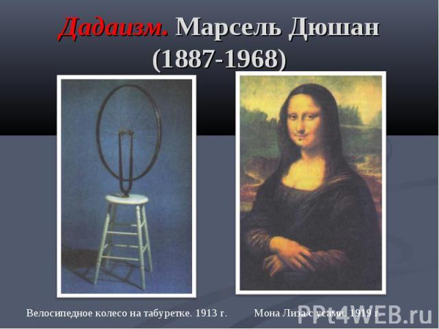 Дадаизм. Марсель Дюшан (1887-1968) Велосипедное колесо на табуретке. 1913 г. Мона Лиза с усами. 1919 г.
