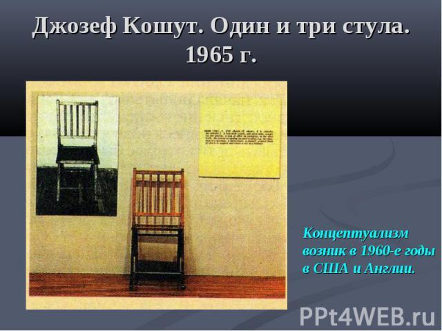 Джозеф Кошут. Один и три стула. 1965 г. Концептуализм возник в 1960-е годы в США и Англии.
