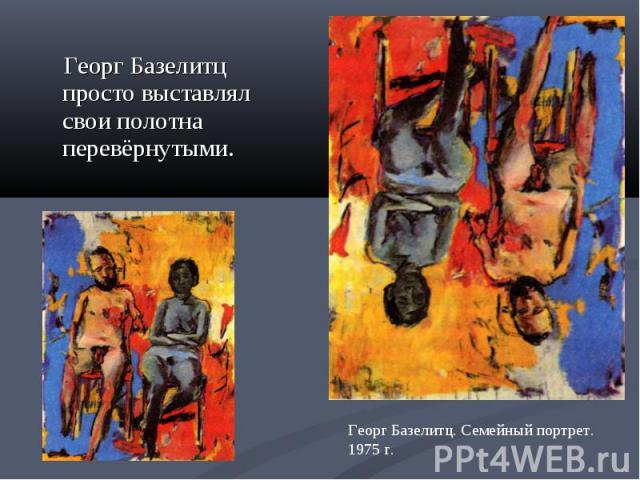 Георг Базелитц просто выставлял свои полотна перевёрнутыми. Георг Базелитц. Семейный портрет. 1975 г.