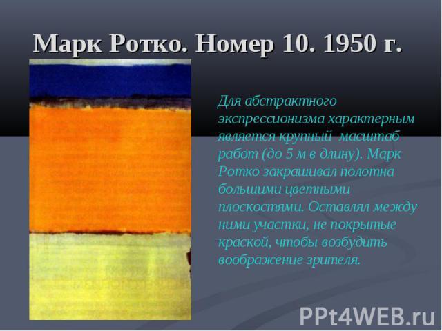 Марк Ротко. Номер 10. 1950 г. Для абстрактного экспрессионизма характерным является крупный масштаб работ (до 5 м в длину). Марк Ротко закрашивал полотна большими цветными плоскостями. Оставлял между ними участки, не покрытые краской, чтобы возбудит…