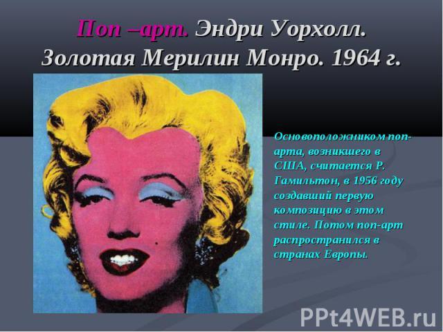 Поп –арт. Эндри Уорхолл. Золотая Мерилин Монро. 1964 г. Основоположником поп-арта, возникшего в США, считается Р. Гамильтон, в 1956 году создавший первую композицию в этом стиле. Потом поп-арт распространился в странах Европы.