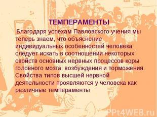 ТЕМПЕРАМЕНТЫ Благодаря успехам Павловского учения мы теперь знаем, что объяснени
