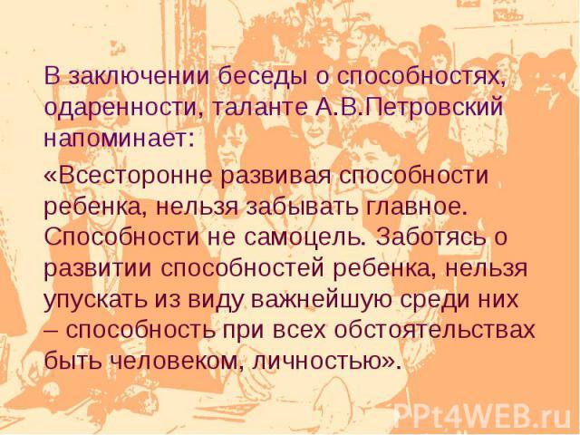В заключении беседы о способностях, одаренности, таланте А.В.Петровский напоминает: «Всесторонне развивая способности ребенка, нельзя забывать главное. Способности не самоцель. Заботясь о развитии способностей ребенка, нельзя упускать из виду важней…