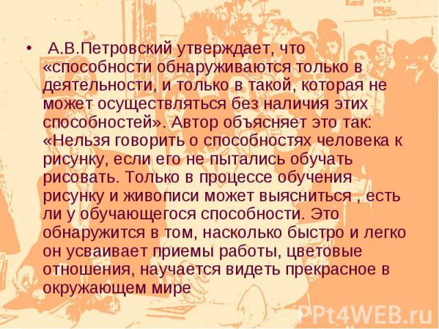 А.В.Петровский утверждает, что «способности обнаруживаются только в деятельности, и только в такой, которая не может осуществляться без наличия этих способностей». Автор объясняет это так: «Нельзя говорить о способностях человека к рисунку, если его…