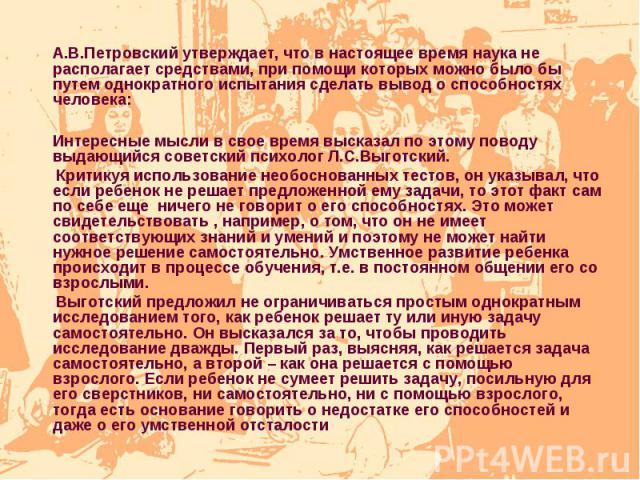 А.В.Петровский утверждает, что в настоящее время наука не располагает средствами, при помощи которых можно было бы путем однократного испытания сделать вывод о способностях человека:Интересные мысли в свое время высказал по этому поводу выдающийся с…