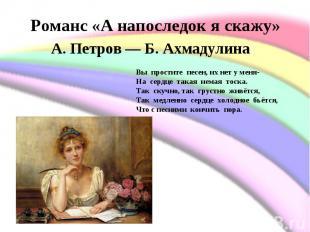 Романс «А напоследок я скажу»А. Петров— Б. Ахмадулина Вы простите песен,