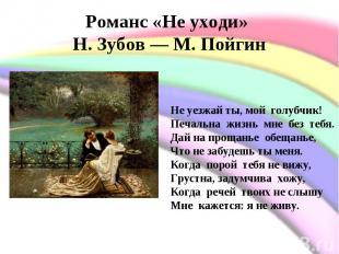 Романс «Не уходи» Н. Зубов— М. Пойгин Не уезжай ты, мой голубчик!Печальна