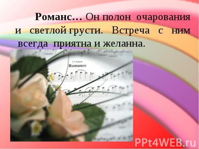 Романс… Он полон очарования и светлойгрусти. Встреча с ним всегда приятна и желанна.