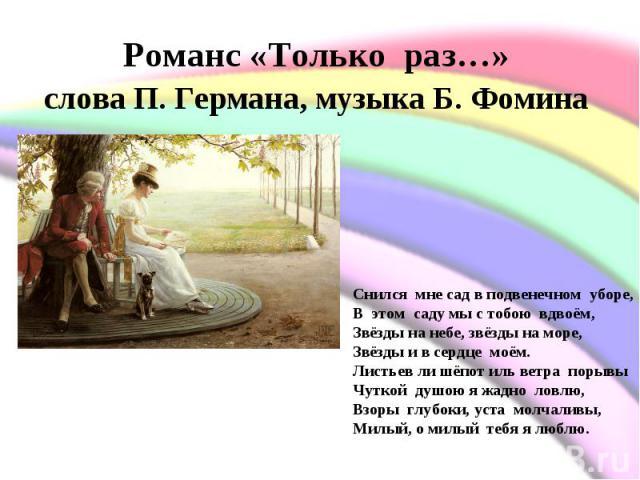 Романс «Только раз…» слова П. Германа, музыка Б. Фомина Снился мне сад в подвенечном уборе,В этом саду мы с тобою вдвоём,Звёзды на небе, звёзды на море,Звёзды и в сердце моём.Листьев ли шёпот иль ветра порывыЧуткой душою я жадно ловлю…