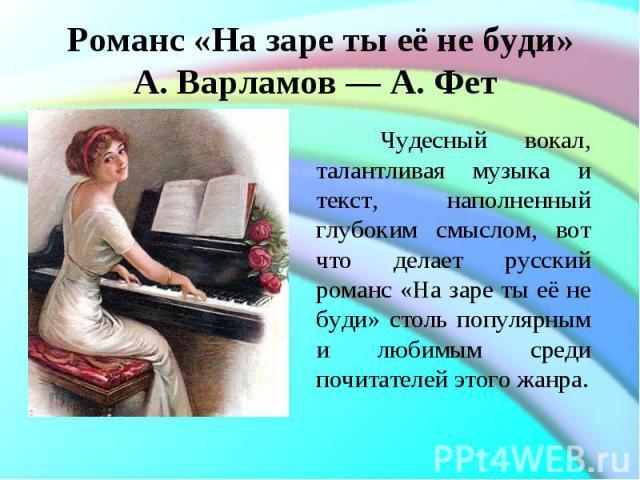 Романс «На заре ты её не буди»А. Варламов— А. Фет Чудесный вокал, талантливая музыка и текст, наполненный глубоким смыслом, вот что делает русский романс «На заре ты её не буди» столь популярным и любимым среди почитателей этого жанра.