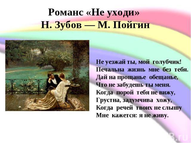 Романс «Не уходи» Н. Зубов— М. Пойгин Не уезжай ты, мой голубчик!Печальна жизнь мне без тебя.Дай на прощанье обещанье, Что не забудешь ты меня.Когда порой тебя не вижу,Грустна, задумчива хожу,Когда речей твоих не слышуМне кажется: …