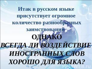 Итак в русском языкеприсутствует огромное количество разнообразныхзаимствований