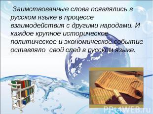 Заимствованные слова появлялись в русском языке в процессе взаимодействия с др