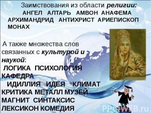 Заимствования из области религии: АНГЕЛ АЛТАРЬ АМВОН АНАФЕМА АРХИМАНДРИД АНТИХРИ