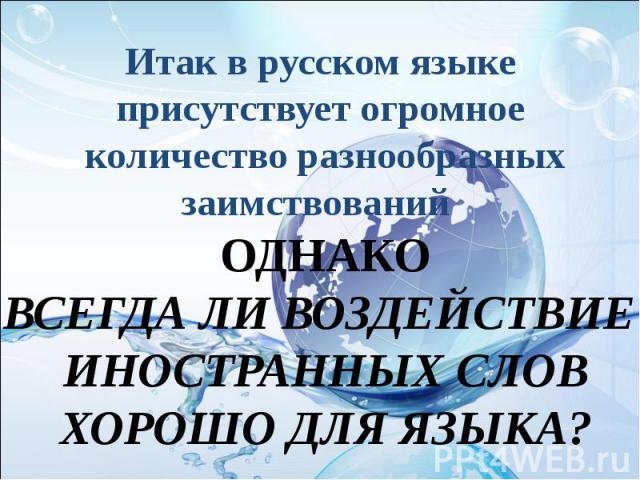 Итак в русском языкеприсутствует огромное количество разнообразныхзаимствований ОДНАКОВСЕГДА ЛИ ВОЗДЕЙСТВИЕ ИНОСТРАННЫХ СЛОВХОРОШО ДЛЯ ЯЗЫКА?