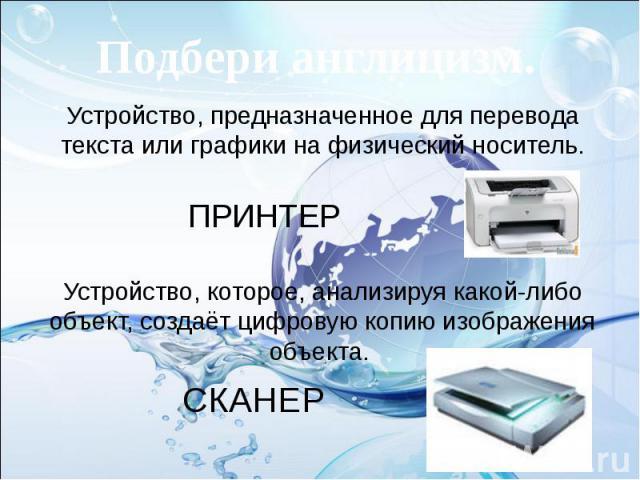 Подбери англицизм. Устройство, предназначенное для перевода текста или графики на физический носитель. Устройство, которое, анализируя какой-либо объект, создаёт цифровую копию изображения объекта.